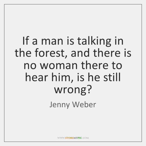 If a man is talking in the forest, and there is no ...