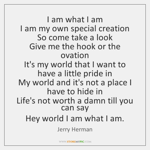 I am what I am   I am my own special creation   So ...
