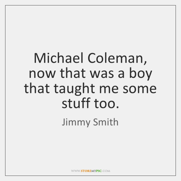 Michael Coleman, now that was a boy that taught me some stuff ...