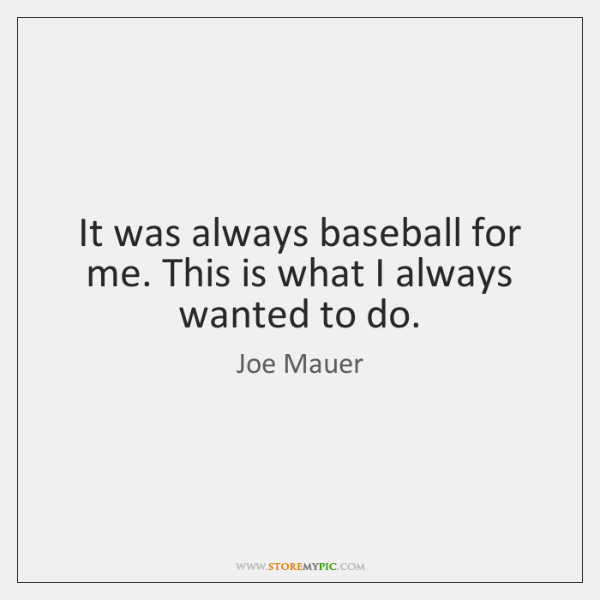 It was always baseball for me. This is what I always wanted ...