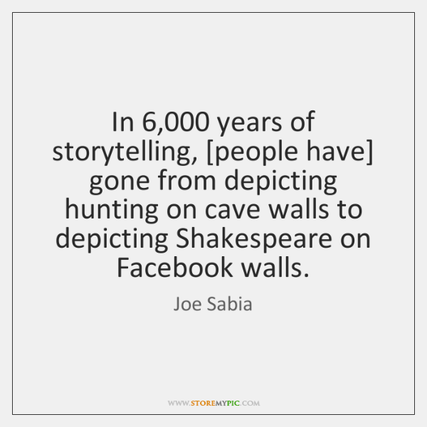 In 6,000 years of storytelling, [people have] gone from depicting hunting on cave ...