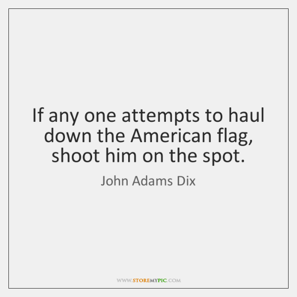 If any one attempts to haul down the American flag, shoot him ...