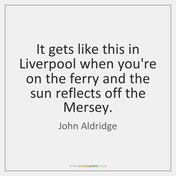 It gets like this in Liverpool when you're on the ferry and ...