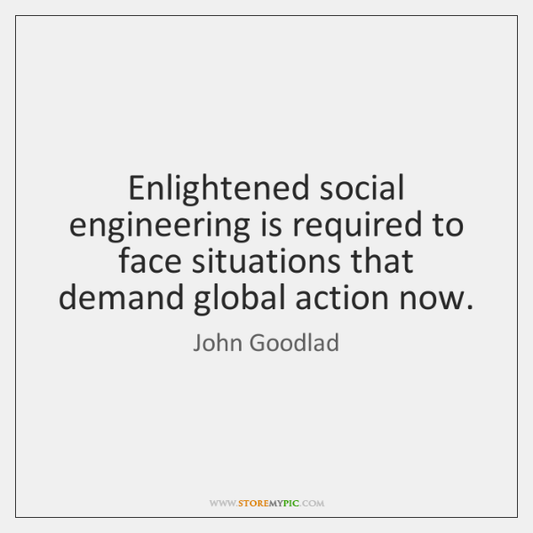 Enlightened social engineering is required to face situations that demand global action ...