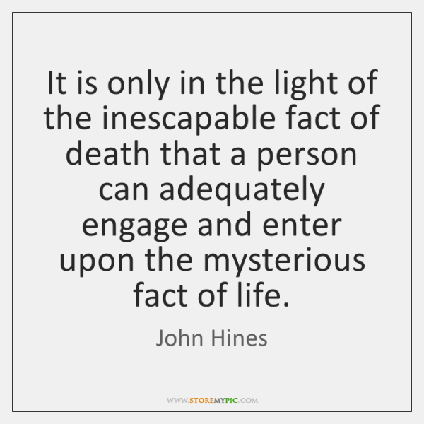 It is only in the light of the inescapable fact of death ...