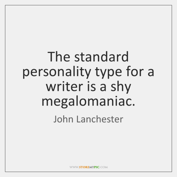 The standard personality type for a writer is a shy megalomaniac.