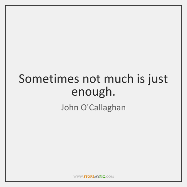 Sometimes not much is just enough.