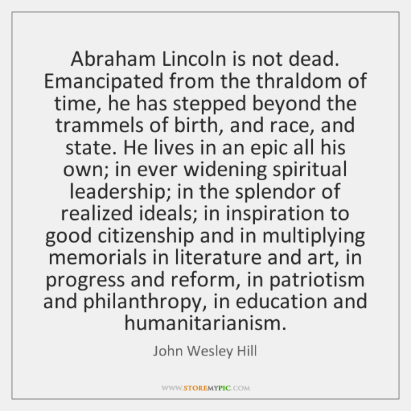 Abraham Lincoln is not dead. Emancipated from the thraldom of time, he ...