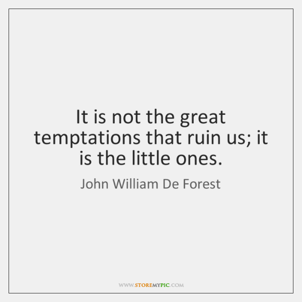 It is not the great temptations that ruin us; it is the ...