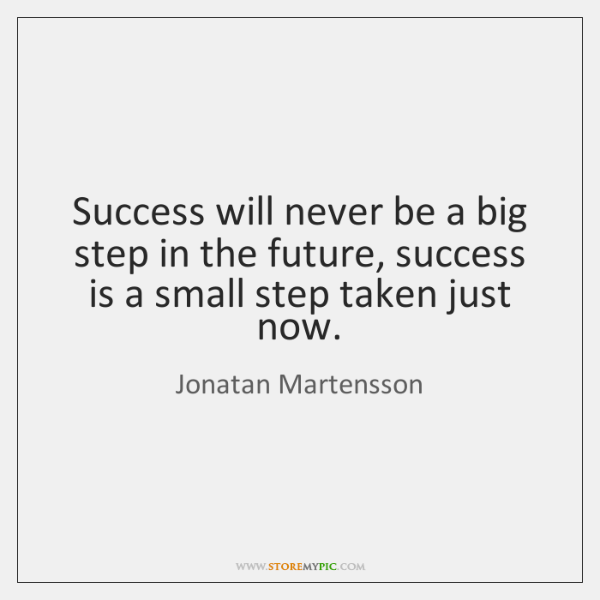 Success will never be a big step in the future, success is ...