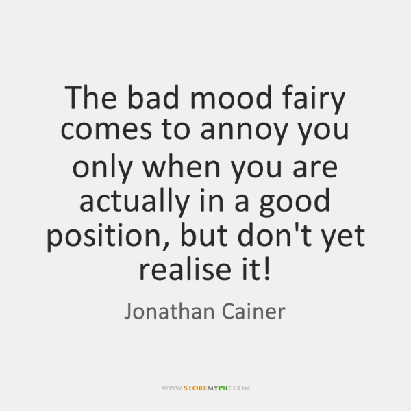 The bad mood fairy comes to annoy you only when you are ...