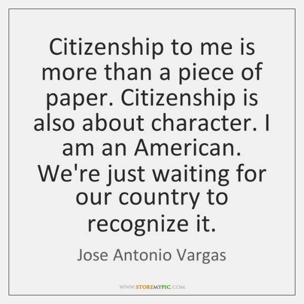 Citizenship to me is more than a piece of paper. Citizenship is ...