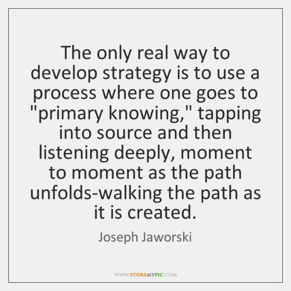 The only real way to develop strategy is to use a process ...