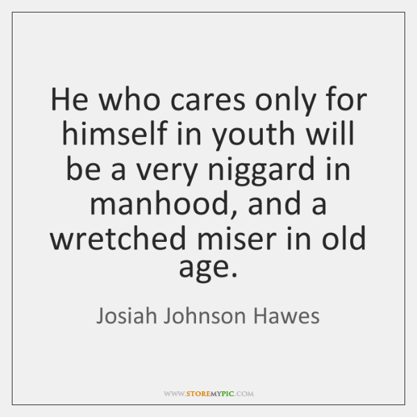 He who cares only for himself in youth will be a very ...