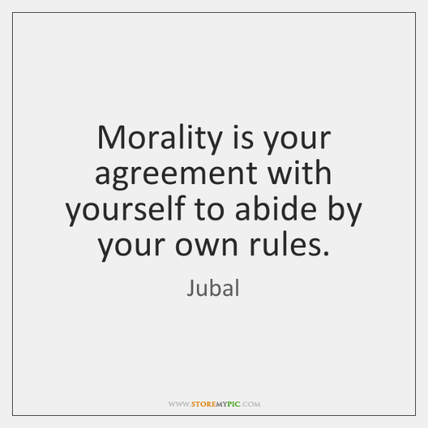 Morality is your agreement with yourself to abide by your own rules.