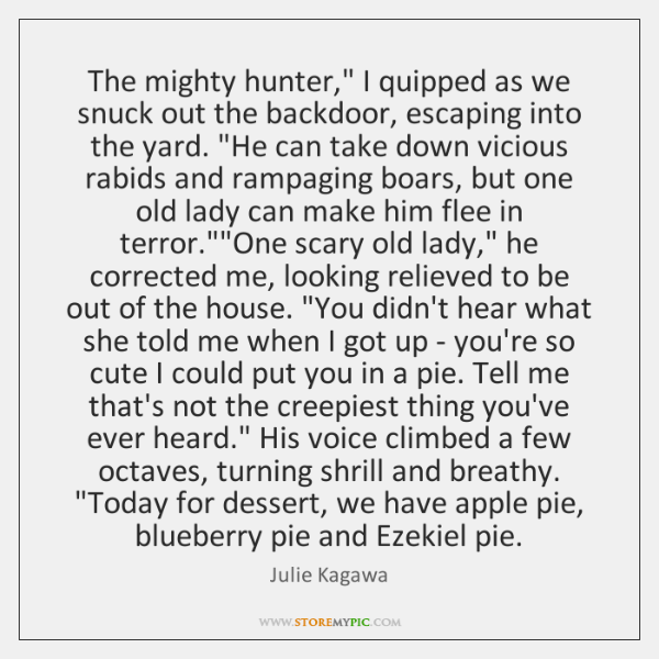 """The mighty hunter,"""" I quipped as we snuck out the backdoor, escaping ..."""