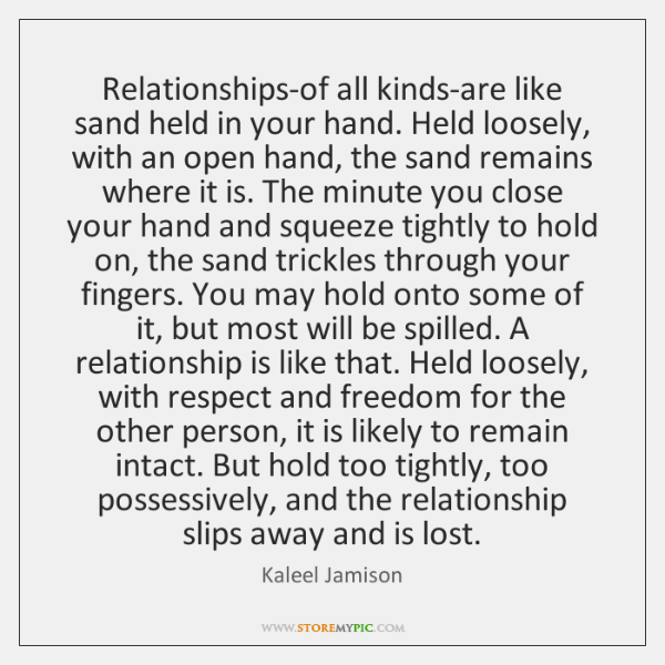 Relationships-of all kinds-are like sand held in your hand. Held loosely, with ...