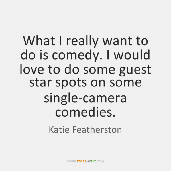 What I really want to do is comedy. I would love to ...