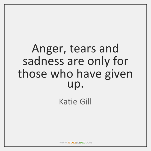 Anger, tears and sadness are only for those who have given up.