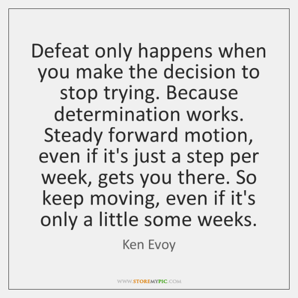 Defeat only happens when you make the decision to stop trying. Because ...
