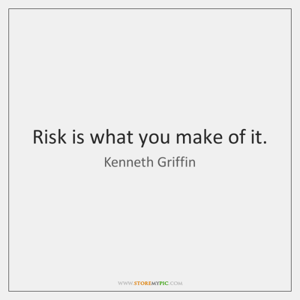 Risk is what you make of it.