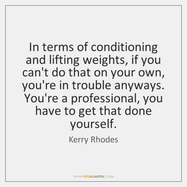 In terms of conditioning and lifting weights, if you can't do that ...