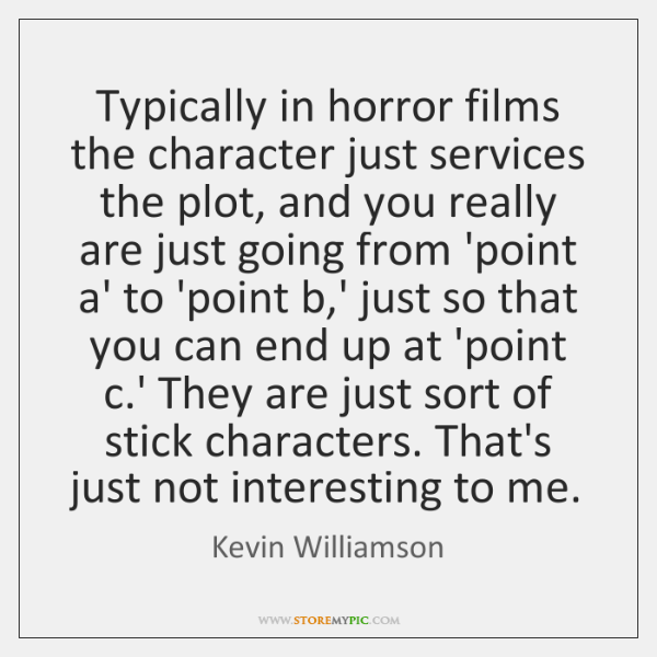 Typically in horror films the character just services the plot, and you ...