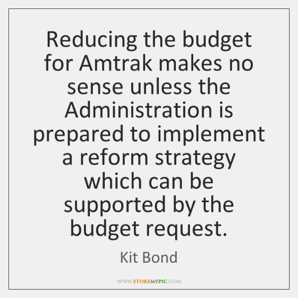Reducing the budget for Amtrak makes no sense unless the Administration is ...