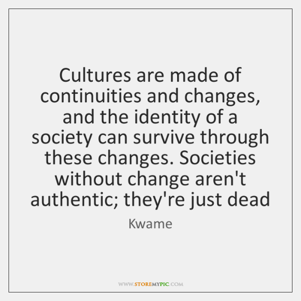 Cultures are made of continuities and changes, and the identity of a ...