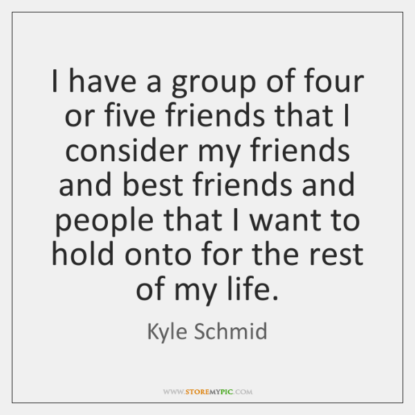 I have a group of four or five friends that I consider ...