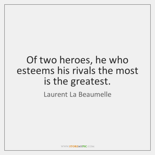 Of two heroes, he who esteems his rivals the most is the ...
