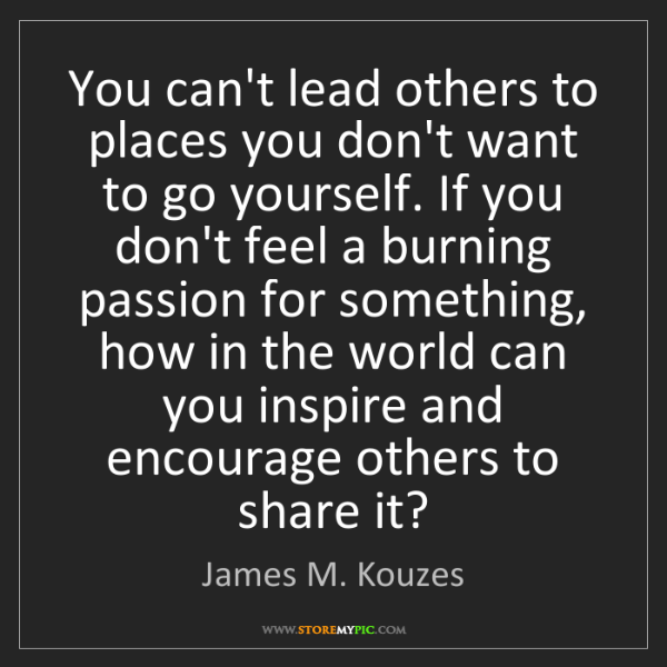 James M. Kouzes: You can't lead others to places you don't want to go...