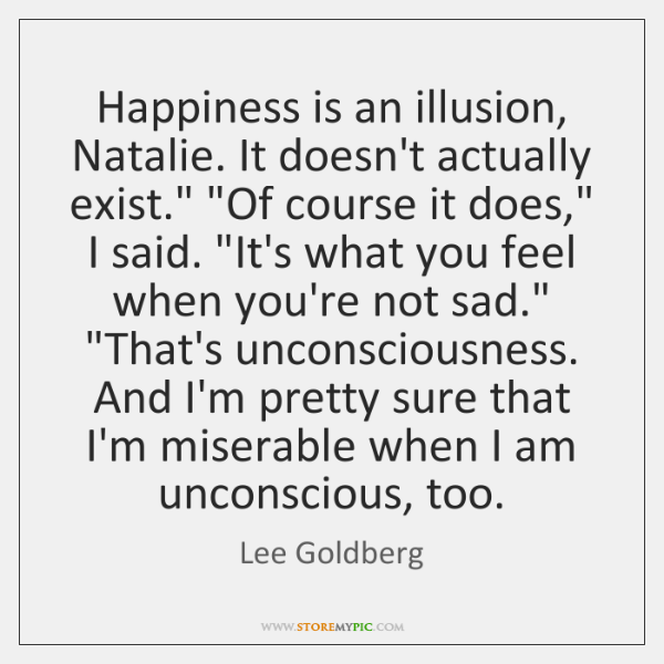 Happiness is an illusion, Natalie. It doesn't actually exist.