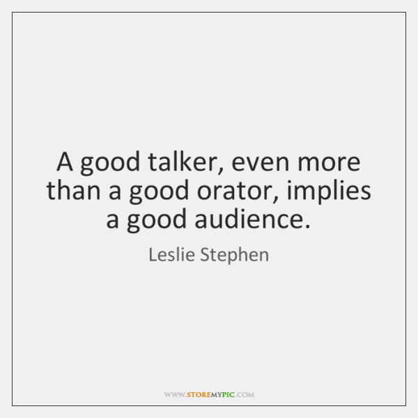 A good talker, even more than a good orator, implies a good ...