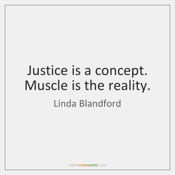 Justice is a concept. Muscle is the reality.