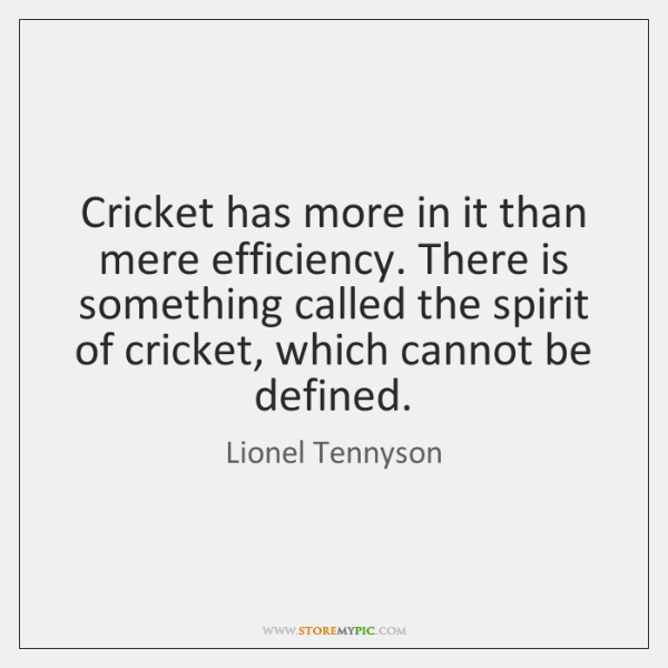 Cricket has more in it than mere efficiency. There is something called ...