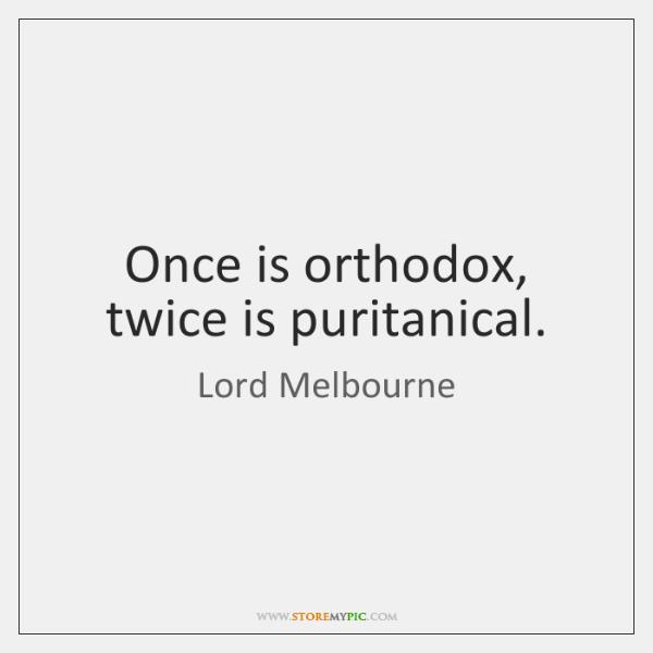 Once is orthodox, twice is puritanical.
