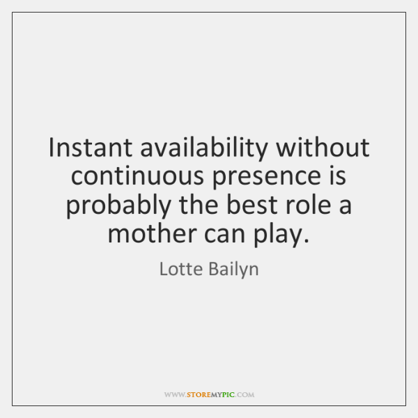 Instant availability without continuous presence is probably the best role a mother ...