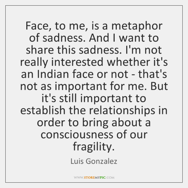 Face, to me, is a metaphor of sadness. And I want to ...