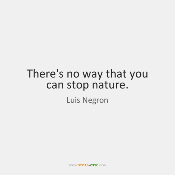 There's no way that you can stop nature.
