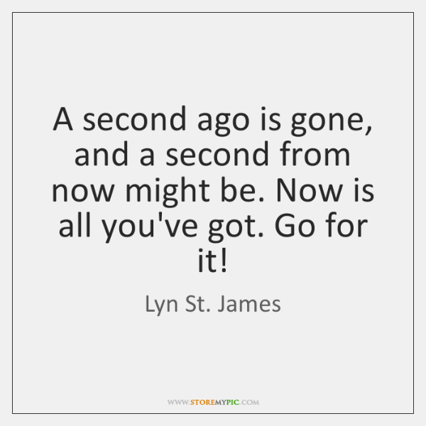 A second ago is gone, and a second from now might be. ...
