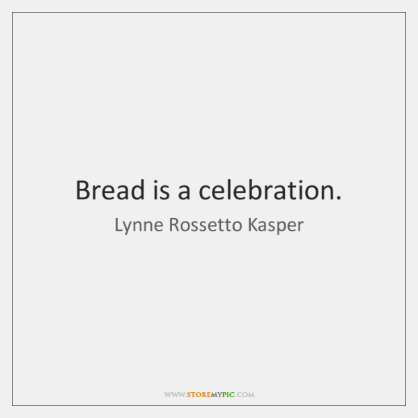 Bread is a celebration.