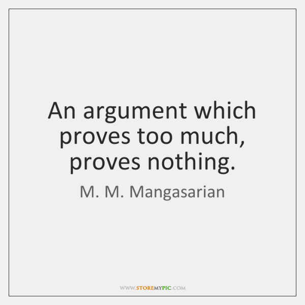 An argument which proves too much, proves nothing.