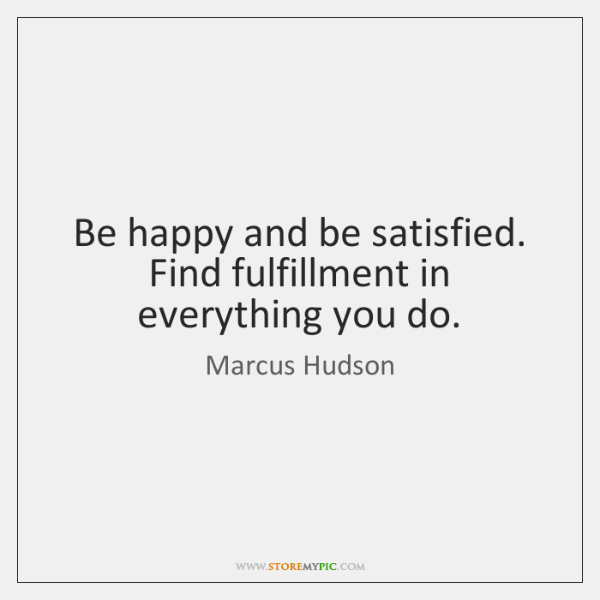 Be happy and be satisfied. Find fulfillment in everything you do.