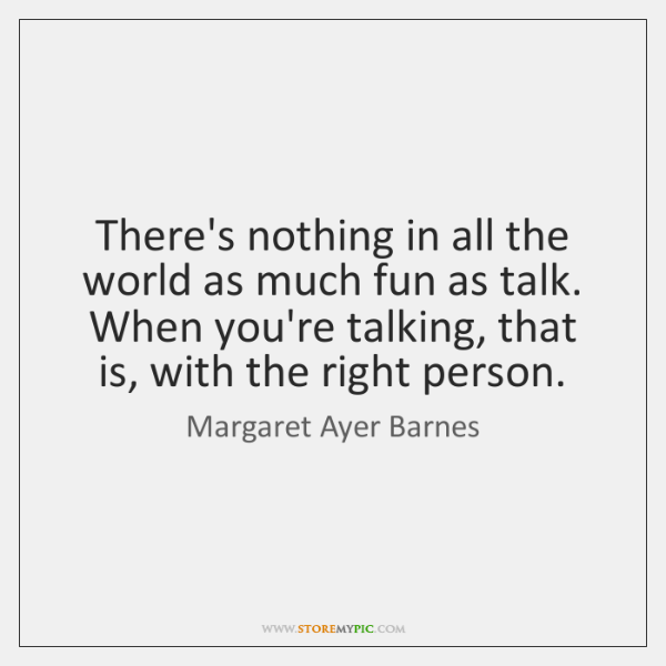 There's nothing in all the world as much fun as talk. When ...