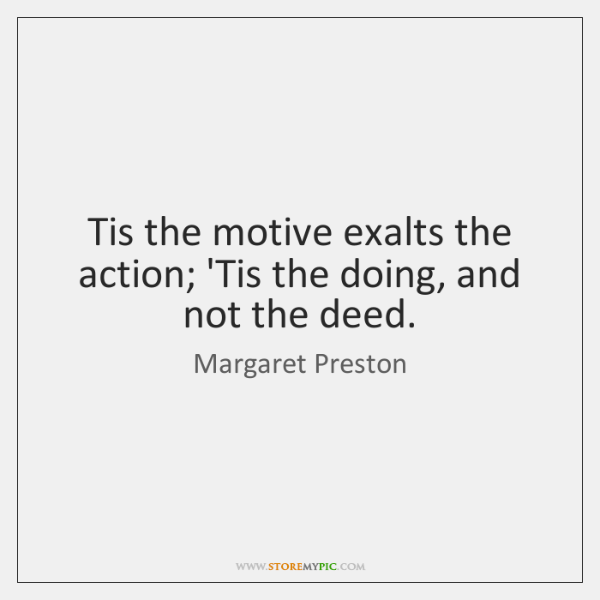 Tis the motive exalts the action; 'Tis the doing, and not the ...