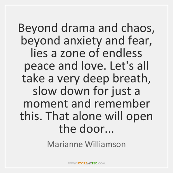 Beyond drama and chaos, beyond anxiety and fear, lies a zone of ...