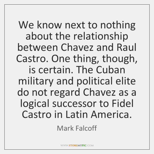 We know next to nothing about the relationship between Chavez and Raul ...