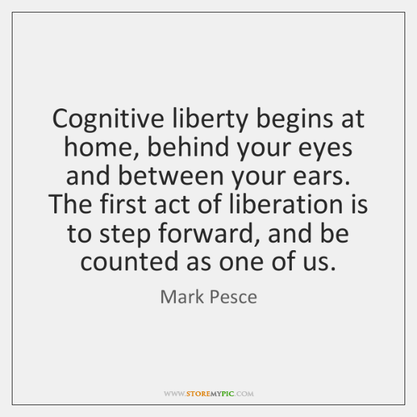 Cognitive liberty begins at home, behind your eyes and between your ears. ...