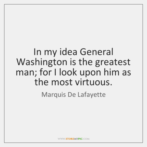 In my idea General Washington is the greatest man; for I look ...